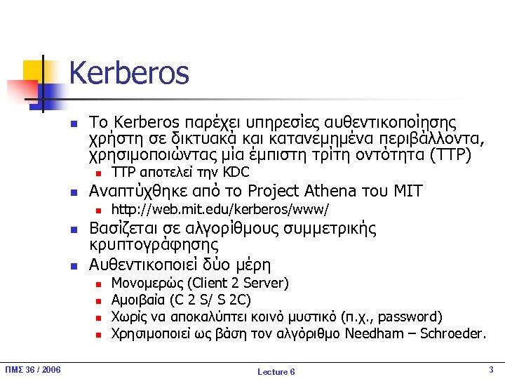 Kerberos n Το Kerberos παρέχει υπηρεσίες αυθεντικοποίησης χρήστη σε δικτυακά και κατανεμημένα περιβάλλοντα, χρησιμοποιώντας