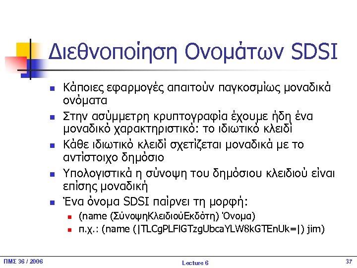 Διεθνοποίηση Ονομάτων SDSI n n n Κάποιες εφαρμογές απαιτούν παγκοσμίως μοναδικά ονόματα Στην ασύμμετρη