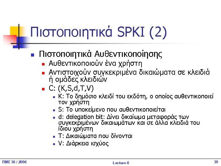 Πιστοποιητικά SPKI (2) n Πιστοποιητικά Αυθεντικοποίησης n n n Αυθεντικοποιούν ένα χρήστη Αντιστοιχούν συγκεκριμένα