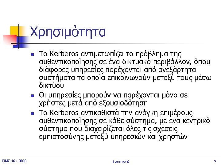 Χρησιμότητα n n n ΠΜΣ 36 / 2006 Το Kerberos αντιμετωπίζει το πρόβλημα της