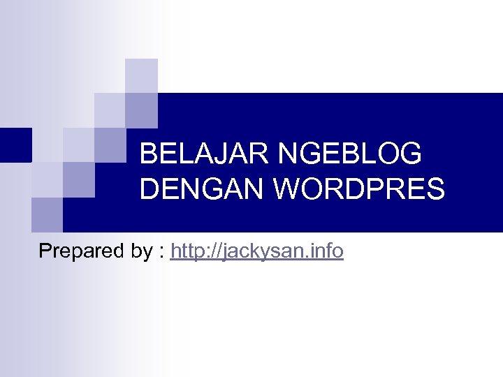 BELAJAR NGEBLOG DENGAN WORDPRES Prepared by : http: //jackysan. info