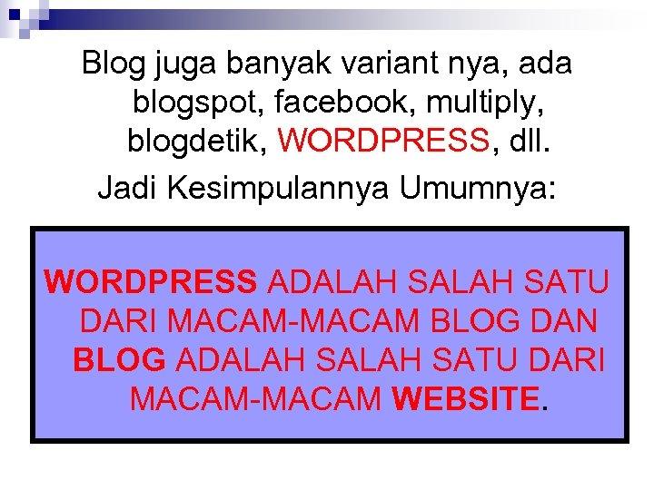 Blog juga banyak variant nya, ada blogspot, facebook, multiply, blogdetik, WORDPRESS, dll. Jadi Kesimpulannya