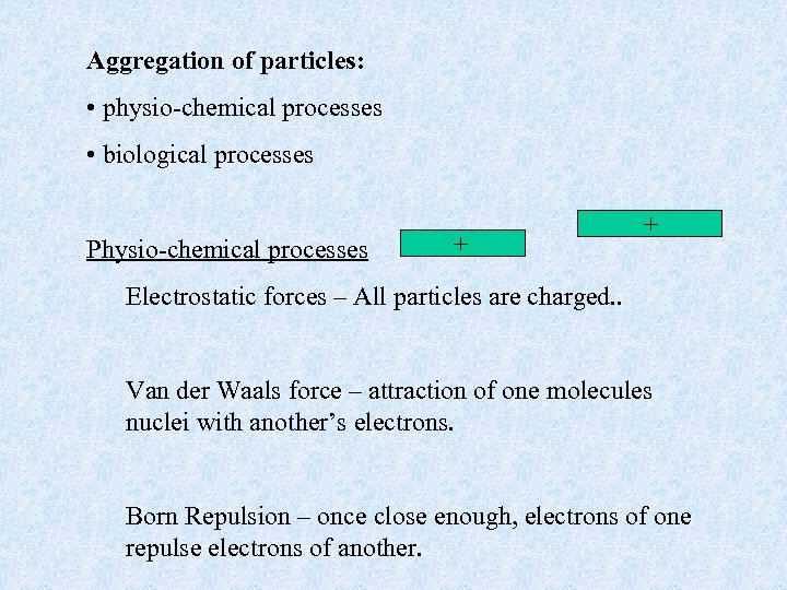 Aggregation of particles: • physio-chemical processes • biological processes Physio-chemical processes + + Electrostatic