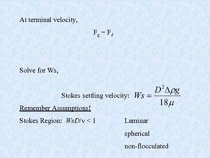 At terminal velocity, Fg = Fd Solve for Ws, Stokes settling velocity: Remember Assumptions!