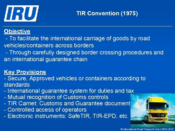 TIR Convention (1975) Objective - To facilitate the international carriage of goods by road