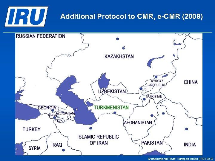 Additional Protocol to CMR, e-CMR (2008) © International Road Transport Union (IRU) 2012
