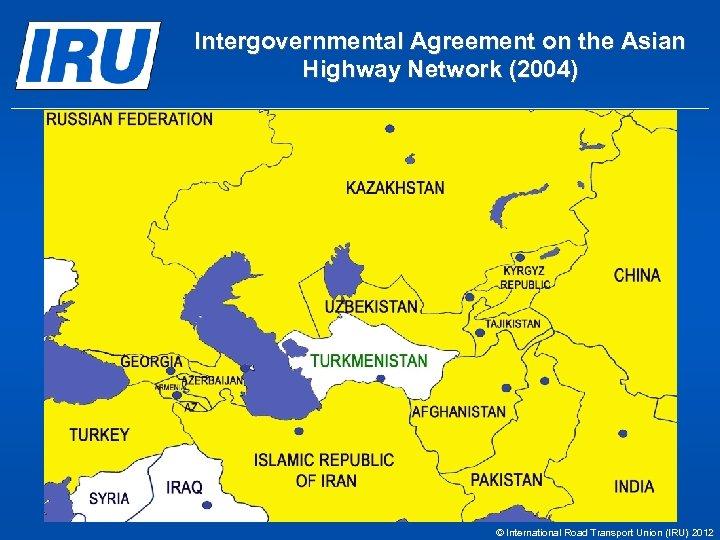 Intergovernmental Agreement on the Asian Highway Network (2004) © International Road Transport Union (IRU)