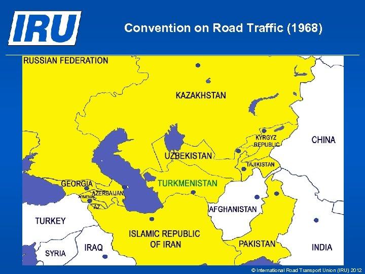 Convention on Road Traffic (1968) © International Road Transport Union (IRU) 2012