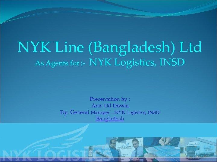 NYK Line (Bangladesh) Ltd As Agents for : - NYK Logistics, INSD Presentation by