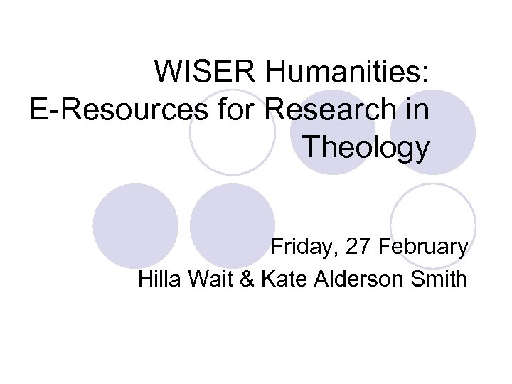 WISER Humanities: E-Resources for Research in Theology Friday, 27 February Hilla Wait & Kate