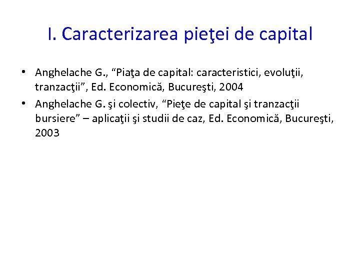 """I. Caracterizarea pieţei de capital • Anghelache G. , """"Piaţa de capital: caracteristici, evoluţii,"""