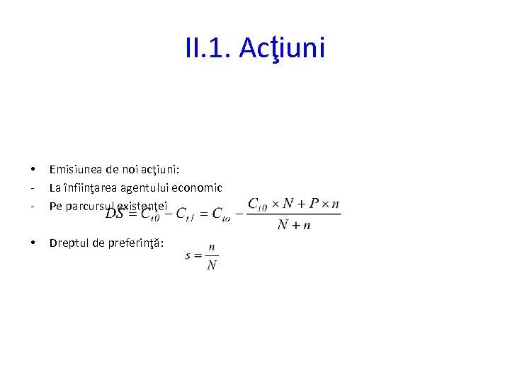 II. 1. Acţiuni • - Emisiunea de noi acţiuni: La înfiinţarea agentului economic Pe