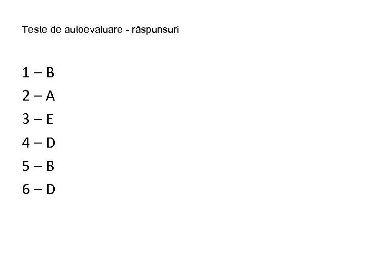 Teste de autoevaluare - răspunsuri 1–B 2–A 3–E 4–D 5–B 6–D