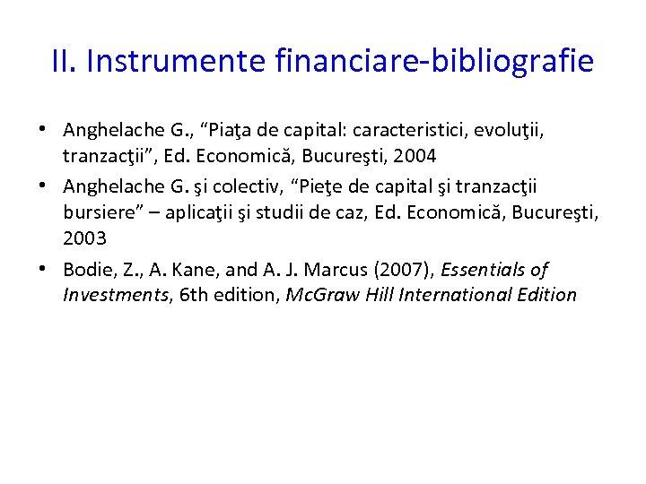 """II. Instrumente financiare-bibliografie • Anghelache G. , """"Piaţa de capital: caracteristici, evoluţii, tranzacţii"""", Ed."""