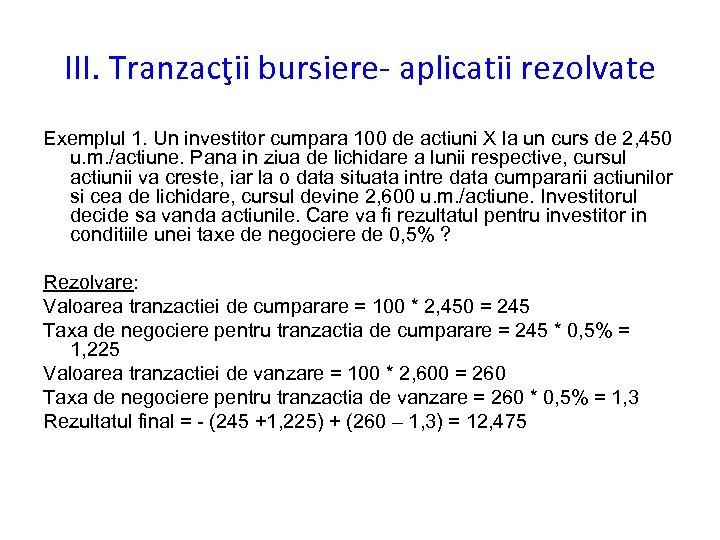 III. Tranzacţii bursiere- aplicatii rezolvate Exemplul 1. Un investitor cumpara 100 de actiuni X