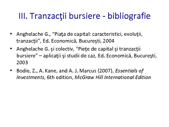 """III. Tranzacţii bursiere - bibliografie • Anghelache G. , """"Piaţa de capital: caracteristici, evoluţii,"""