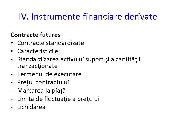 IV. Instrumente financiare derivate Contracte futures • Contracte standardizate • Caracteristicile: - Standardizarea activului