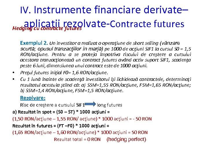 IV. Instrumente financiare derivate– aplicatii rezolvate-Contracte futures Hedging cu contracte futures Exemplul 2. Un
