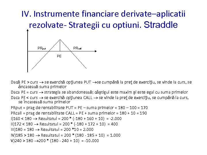 IV. Instrumente financiare derivate–aplicatii rezolvate- Strategii cu optiuni. Straddle PRput PRcall PE Dacă PE