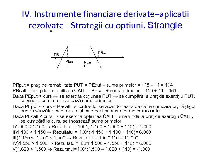 IV. Instrumente financiare derivate–aplicatii rezolvate - Strategii cu optiuni. Strangle PRca PRp ut ll