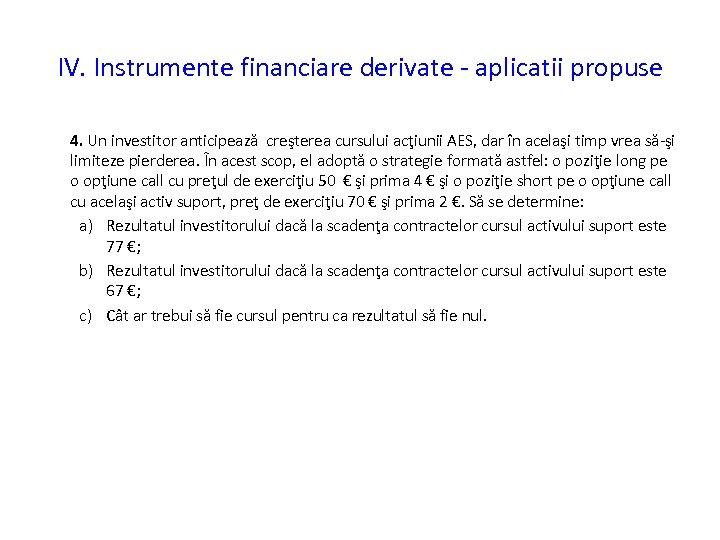 IV. Instrumente financiare derivate - aplicatii propuse 4. Un investitor anticipează creşterea cursului acţiunii