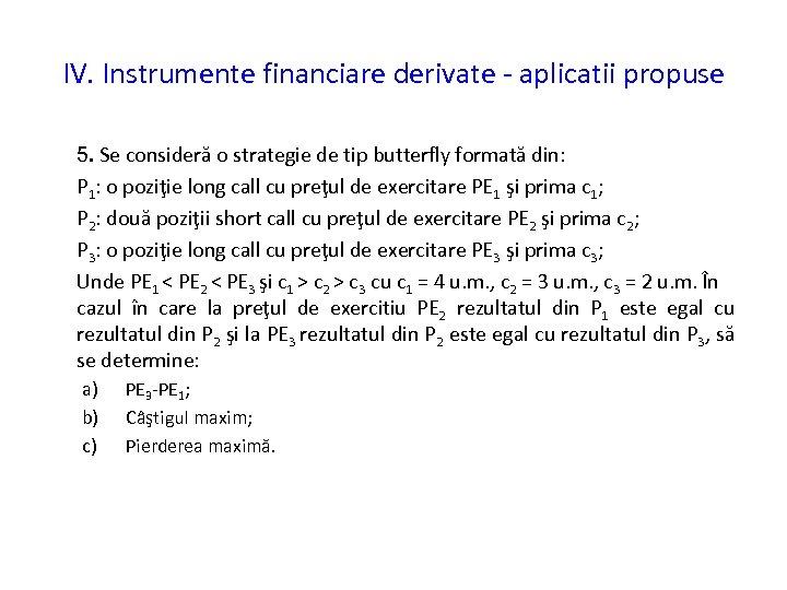 IV. Instrumente financiare derivate - aplicatii propuse 5. Se consideră o strategie de tip