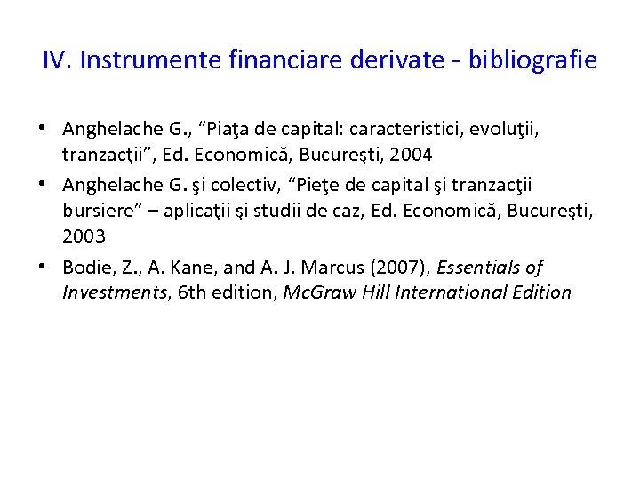 """IV. Instrumente financiare derivate - bibliografie • Anghelache G. , """"Piaţa de capital: caracteristici,"""