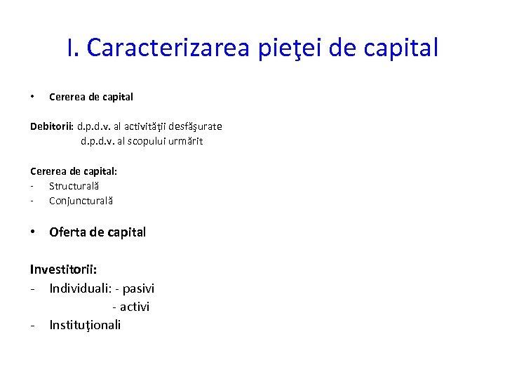 I. Caracterizarea pieţei de capital • Cererea de capital Debitorii: d. p. d. v.