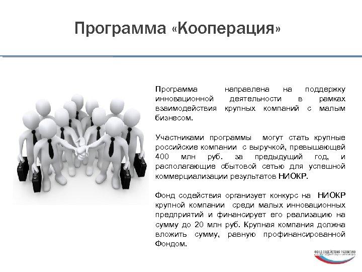 Программа «Кооперация» Программа направлена на поддержку инновационной деятельности в рамках взаимодействия крупных компаний с