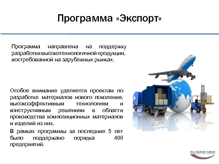 Программа «Экспорт» Программа направлена на поддержку разработки высокотехнологичной продукции, востребованной на зарубежных рынках. Особое