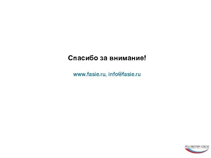 Спасибо за внимание! www. fasie. ru, info@fasie. ru