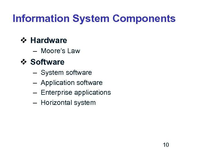 Information System Components v Hardware – Moore's Law v Software – – System software