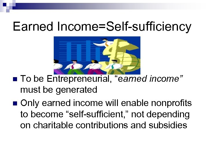 """Earned Income=Self-sufficiency To be Entrepreneurial, """"earned income"""" must be generated n Only earned income"""