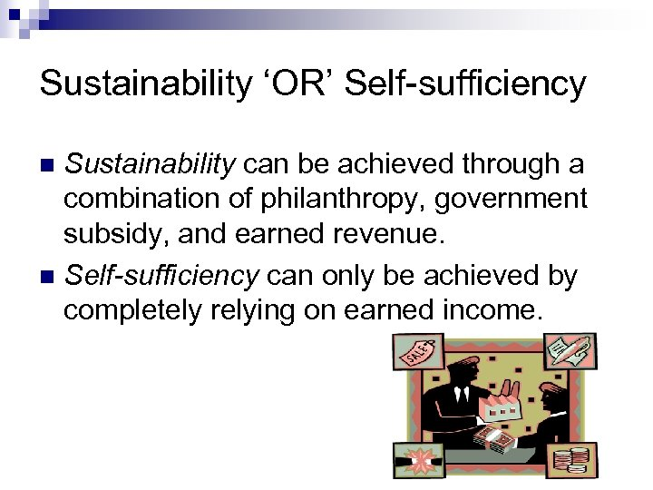 Sustainability 'OR' Self-sufficiency Sustainability can be achieved through a combination of philanthropy, government subsidy,
