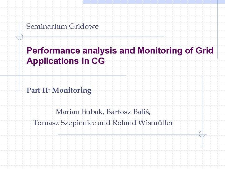 Seminarium Gridowe Performance analysis and Monitoring of Grid Applications in CG Part II: Monitoring