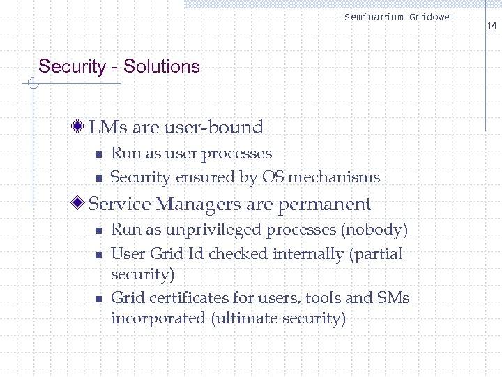 Seminarium Gridowe Security - Solutions LMs are user-bound n n Run as user processes