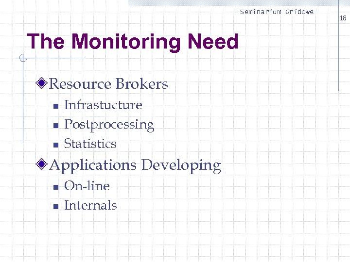Seminarium Gridowe The Monitoring Need Resource Brokers n n n Infrastucture Postprocessing Statistics Applications