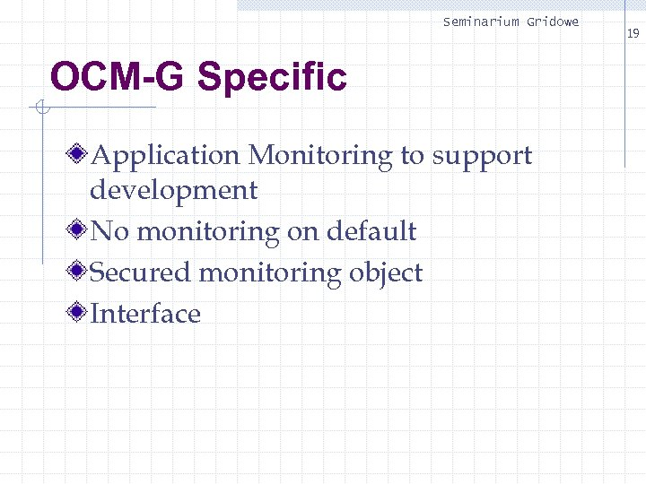Seminarium Gridowe OCM-G Specific Application Monitoring to support development No monitoring on default Secured