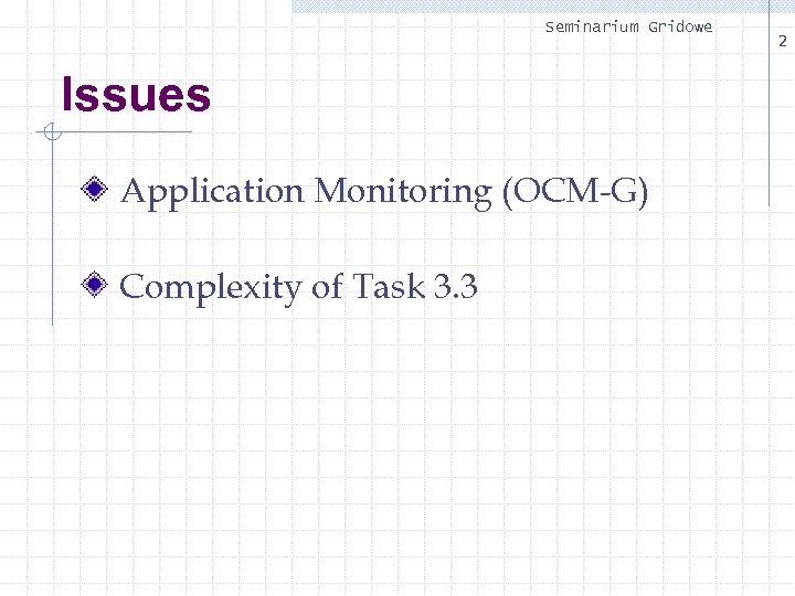 Seminarium Gridowe Issues Application Monitoring (OCM-G) Complexity of Task 3. 3 2
