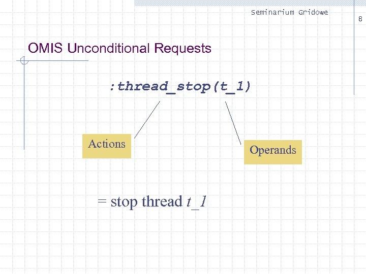 Seminarium Gridowe OMIS Unconditional Requests : thread_stop(t_1) Actions = stop thread t_1 Operands 8