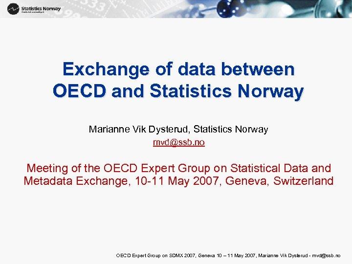 Exchange of data between OECD and Statistics Norway Marianne Vik Dysterud, Statistics Norway mvd@ssb.