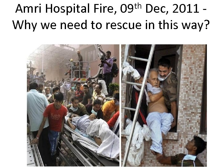 th 09 Amri Hospital Fire, Dec, 2011 Why we need to rescue in this