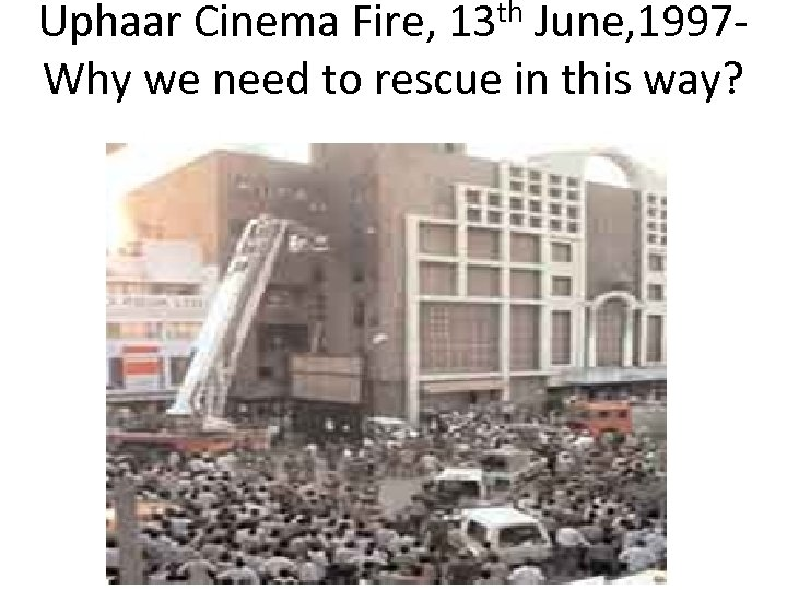 Uphaar Cinema Fire, 13 th June, 1997 Why we need to rescue in this