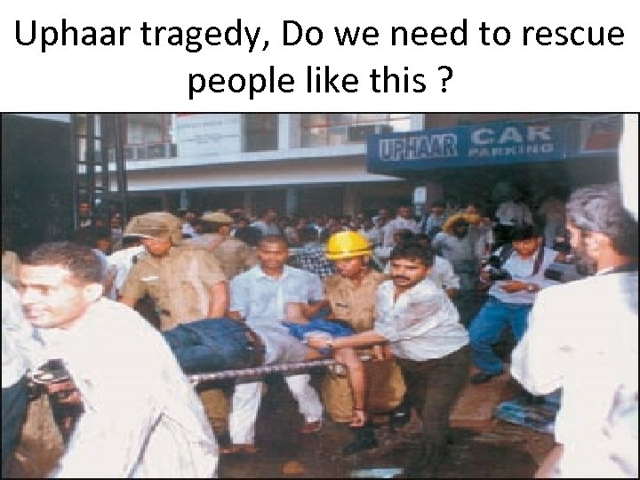 Uphaar tragedy, Do we need to rescue people like this ?