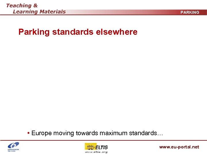 PARKING Parking standards elsewhere • Europe moving towards maximum standards… www. eu-portal. net