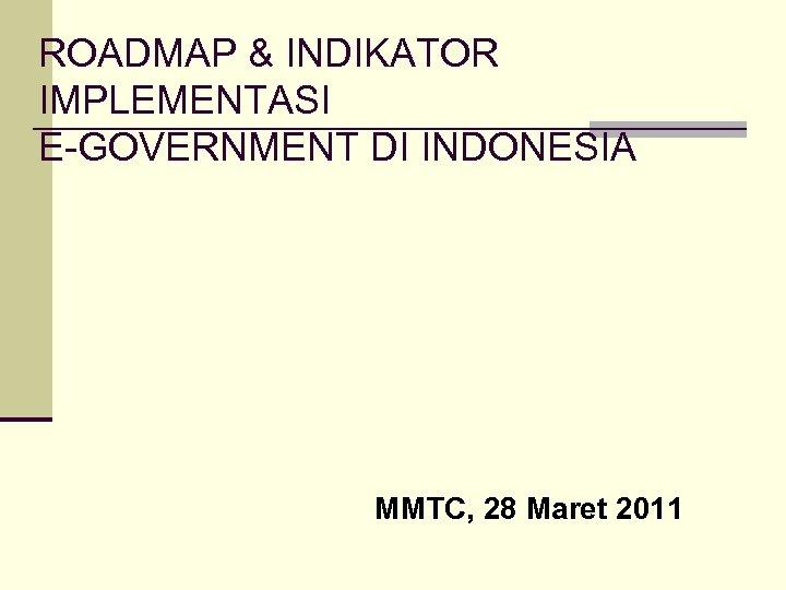 ROADMAP & INDIKATOR IMPLEMENTASI E-GOVERNMENT DI INDONESIA MMTC, 28 Maret 2011