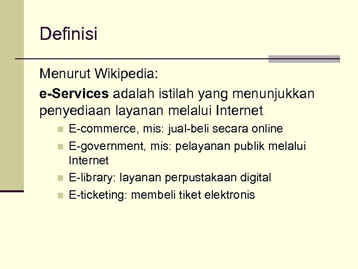 Definisi Menurut Wikipedia: e-Services adalah istilah yang menunjukkan penyediaan layanan melalui Internet n n