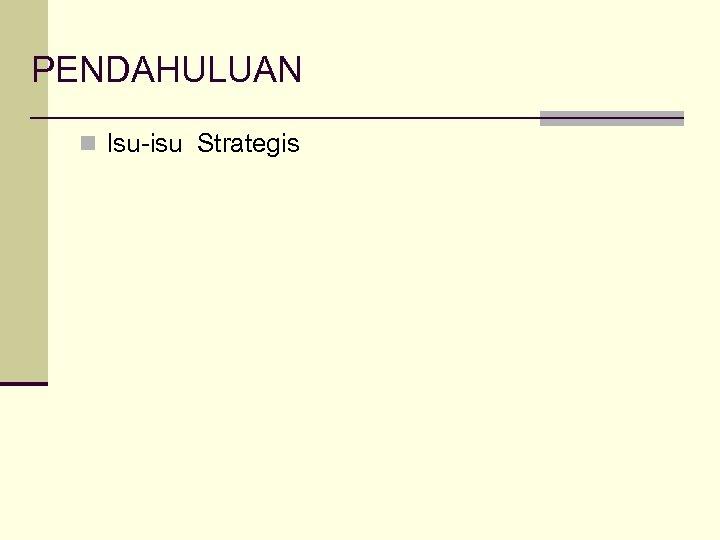 PENDAHULUAN n Isu-isu Strategis