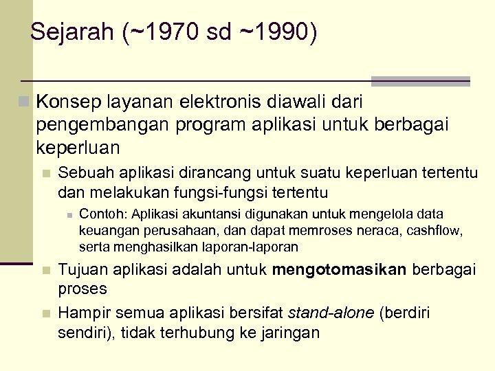 Sejarah (~1970 sd ~1990) n Konsep layanan elektronis diawali dari pengembangan program aplikasi untuk