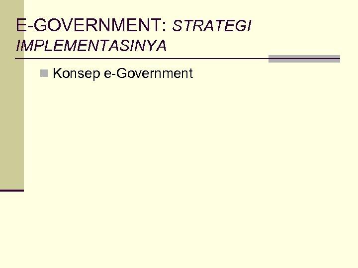 E-GOVERNMENT: STRATEGI IMPLEMENTASINYA n Konsep e-Government